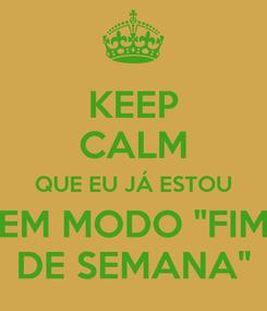 """Poster: KEEP CALM QUE EU JÁ ESTOU EM MODO """"FIM DE SEMANA"""""""