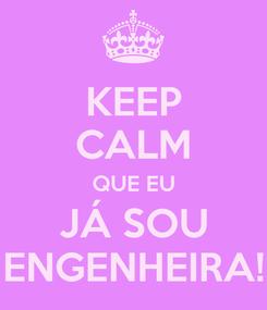 Poster: KEEP CALM QUE EU JÁ SOU ENGENHEIRA!
