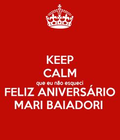 Poster: KEEP CALM que eu não esqueci FELIZ ANIVERSÁRIO MARI BAIADORI