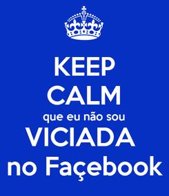Poster: KEEP CALM que eu não sou VICIADA  no Façebook