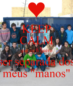 "Poster: KEEP CALM que eu n quero ser separada dos meus ""manos"""