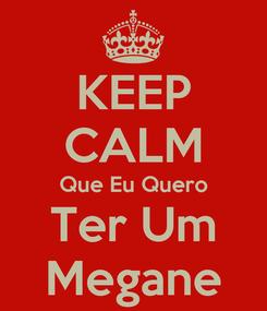 Poster: KEEP CALM Que Eu Quero Ter Um Megane