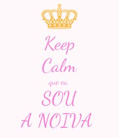 Poster: Keep Calm que eu  SOU A NOIVA