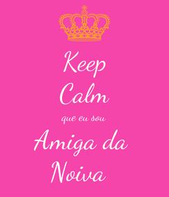 Poster: Keep Calm que eu sou Amiga da  Noiva