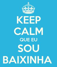 Poster: KEEP CALM QUE EU SOU BAIXINHA