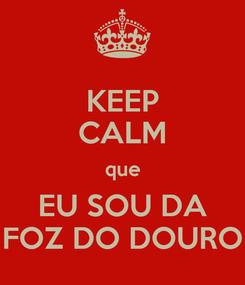 Poster: KEEP CALM que EU SOU DA FOZ DO DOURO