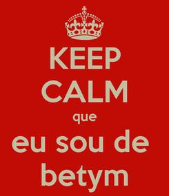 Poster: KEEP CALM que eu sou de  betym