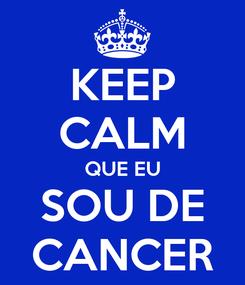 Poster: KEEP CALM QUE EU SOU DE CANCER