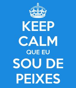 Poster: KEEP CALM QUE EU SOU DE PEIXES