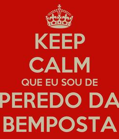 Poster: KEEP CALM QUE EU SOU DE PEREDO DA BEMPOSTA