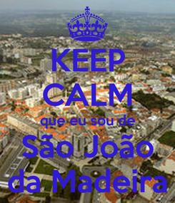 Poster: KEEP CALM que eu sou de São João da Madeira