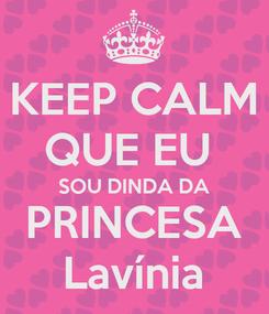 Poster: KEEP CALM QUE EU  SOU DINDA DA PRINCESA Lavínia