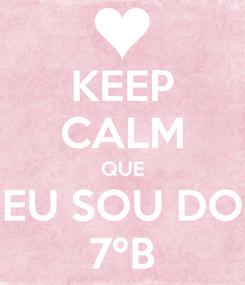 Poster: KEEP CALM QUE EU SOU DO 7ºB