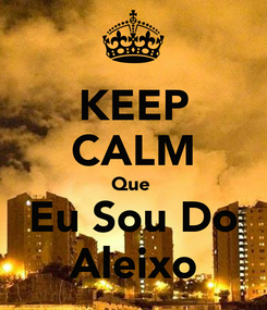 Poster: KEEP CALM Que  Eu Sou Do Aleixo
