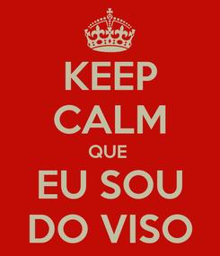 Poster: KEEP CALM QUE  EU SOU DO VISO