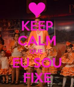 Poster: KEEP CALM QUE  EU SOU FIXE
