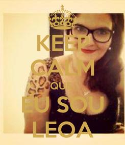 Poster: KEEP CALM QUE  EU SOU LEOA