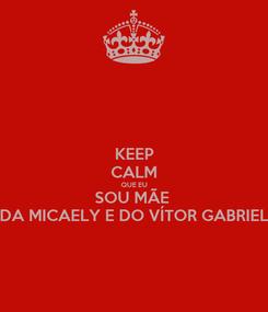 Poster: KEEP CALM QUE EU SOU MÃE  DA MICAELY E DO VÍTOR GABRIEL