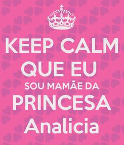 Poster: KEEP CALM QUE EU  SOU MAMÃE DA PRINCESA Analicia