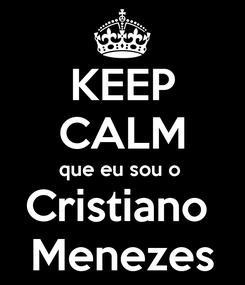 Poster: KEEP CALM que eu sou o  Cristiano  Menezes