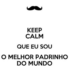 Poster: KEEP CALM QUE EU SOU O MELHOR PADRINHO DO MUNDO