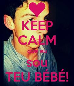Poster: KEEP CALM que eu sou TEU BÉBÉ!