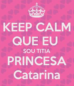 Poster: KEEP CALM QUE EU  SOU TITIA PRINCESA Catarina