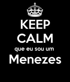 Poster: KEEP CALM que eu sou um  Menezes