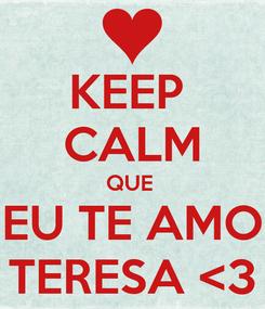 Poster: KEEP  CALM QUE  EU TE AMO TERESA <3
