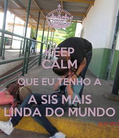 Poster: KEEP CALM QUE EU TENHO A A SIS MAIS LINDA DO MUNDO