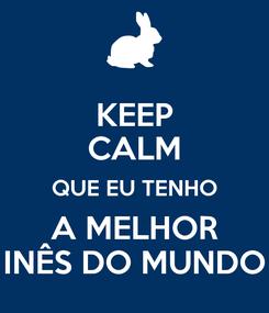 Poster: KEEP CALM QUE EU TENHO A MELHOR INÊS DO MUNDO