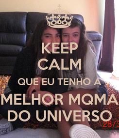 Poster: KEEP CALM QUE EU TENHO A MELHOR MQMA DO UNIVERSO