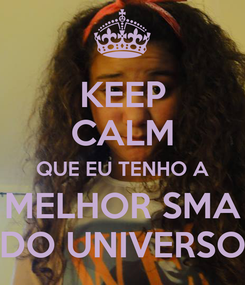 Poster: KEEP CALM QUE EU TENHO A MELHOR SMA DO UNIVERSO