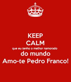 Poster: KEEP CALM que eu tenho o melhor namorado  do mundo Amo-te Pedro Franco!