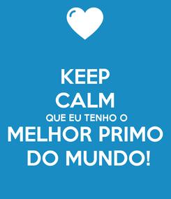 Poster: KEEP CALM QUE EU TENHO O MELHOR PRIMO  DO MUNDO!