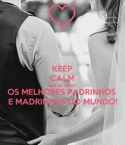 Poster: KEEP CALM QUE EU TENHO OS MELHORES PADRINHOS  E MADRINHAS DO MUNDO!