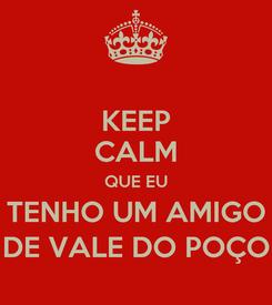 Poster: KEEP CALM QUE EU TENHO UM AMIGO DE VALE DO POÇO