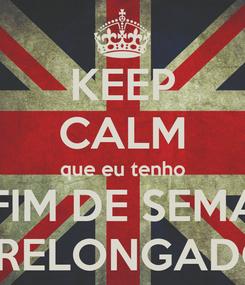 Poster: KEEP CALM que eu tenho UM FIM DE SEMANA  PRELONGADO