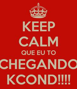 Poster: KEEP CALM QUE EU TO CHEGANDO KCOND!!!!