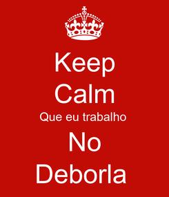 Poster: Keep Calm Que eu trabalho  No Deborla