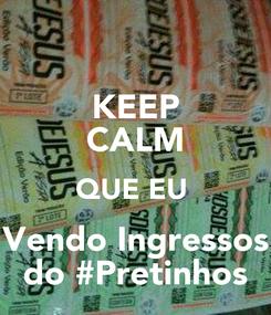 Poster: KEEP CALM QUE EU  Vendo Ingressos do #Pretinhos