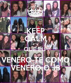 Poster: KEEP CALM QUE EU  VENERO-TE COMO VENERO O JB