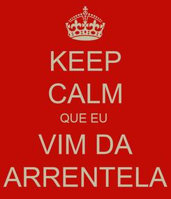 Poster: KEEP CALM QUE EU  VIM DA ARRENTELA
