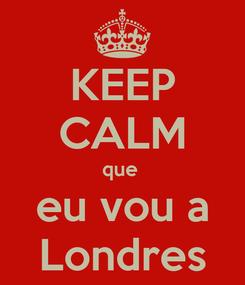 Poster: KEEP CALM que  eu vou a Londres