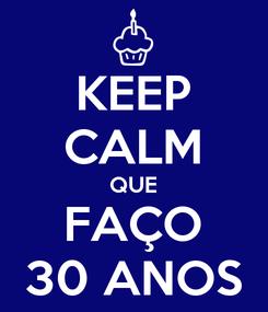 Poster: KEEP CALM QUE FAÇO 30 ANOS