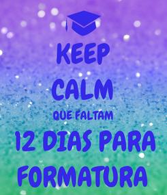 Poster: KEEP CALM QUE FALTAM  12 DIAS PARA FORMATURA