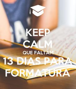 Poster: KEEP CALM QUE FALTAM 13 DIAS PARA FORMATURA
