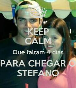 Poster: KEEP CALM Que faltam 4 dias PARA CHEGAR O STEFANO