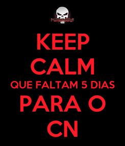 Poster: KEEP CALM QUE FALTAM 5 DIAS PARA O CN