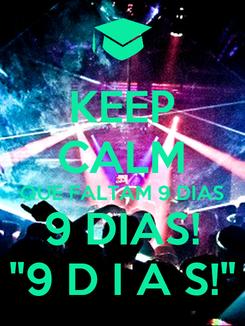 """Poster: KEEP CALM QUE FALTAM 9 DIAS 9 DIAS! """"9 D I A S!"""""""